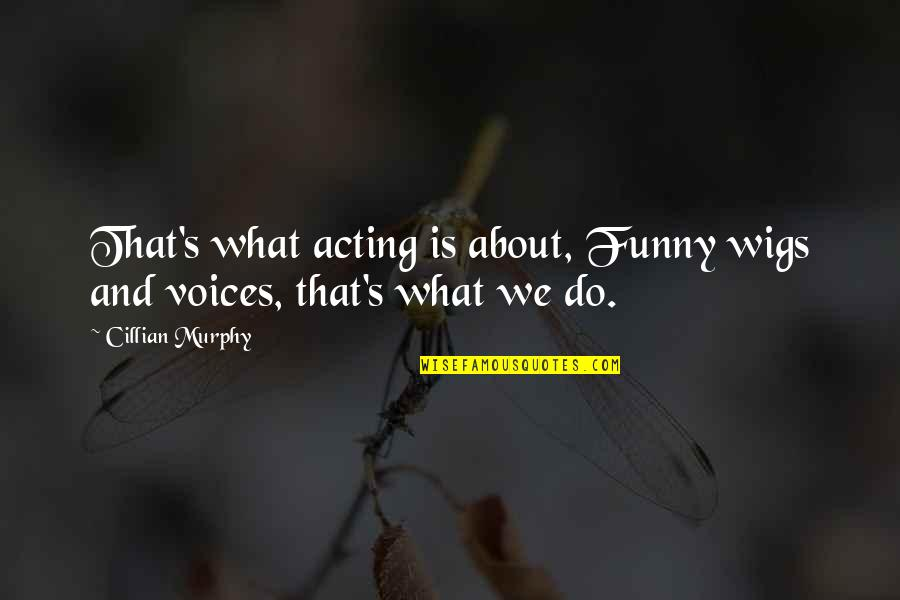 Funny Voice Quotes By Cillian Murphy: That's what acting is about, Funny wigs and