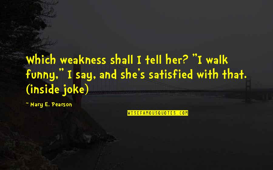 "Funny Walk Quotes By Mary E. Pearson: Which weakness shall I tell her? ""I walk"