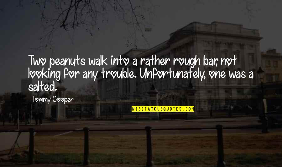 Funny Walk Quotes By Tommy Cooper: Two peanuts walk into a rather rough bar,