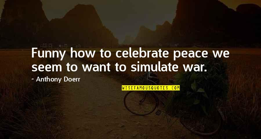 Funny War And Peace Quotes By Anthony Doerr: Funny how to celebrate peace we seem to