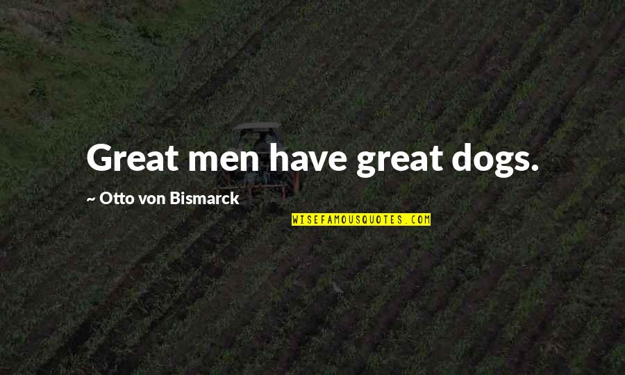 Funny War And Peace Quotes By Otto Von Bismarck: Great men have great dogs.