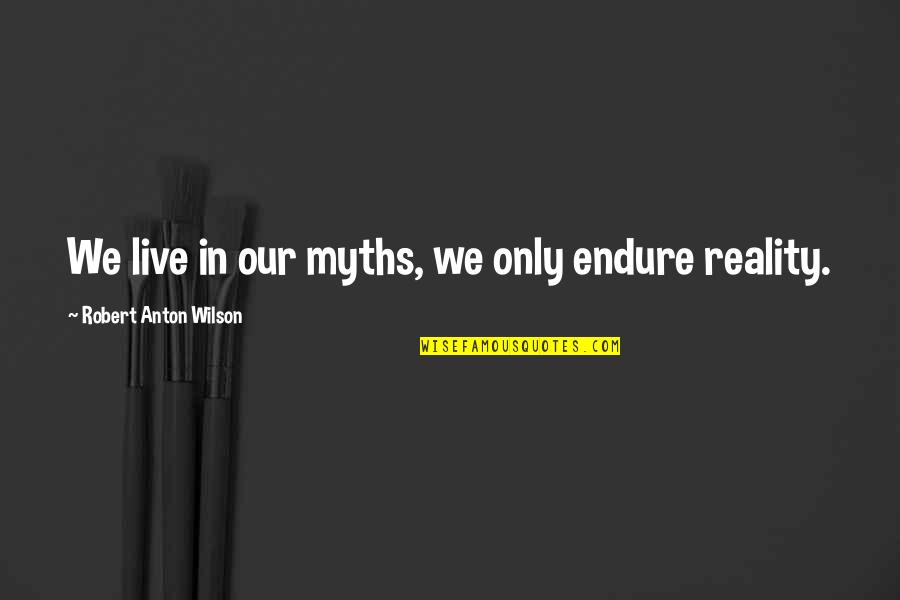 Funny War And Peace Quotes By Robert Anton Wilson: We live in our myths, we only endure