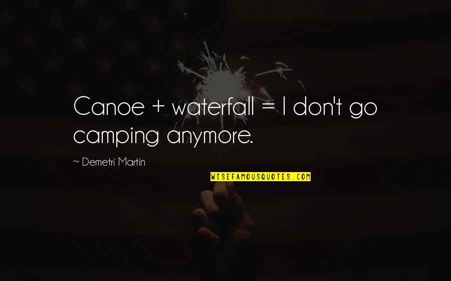 Funny Waterfalls Quotes By Demetri Martin: Canoe + waterfall = I don't go camping