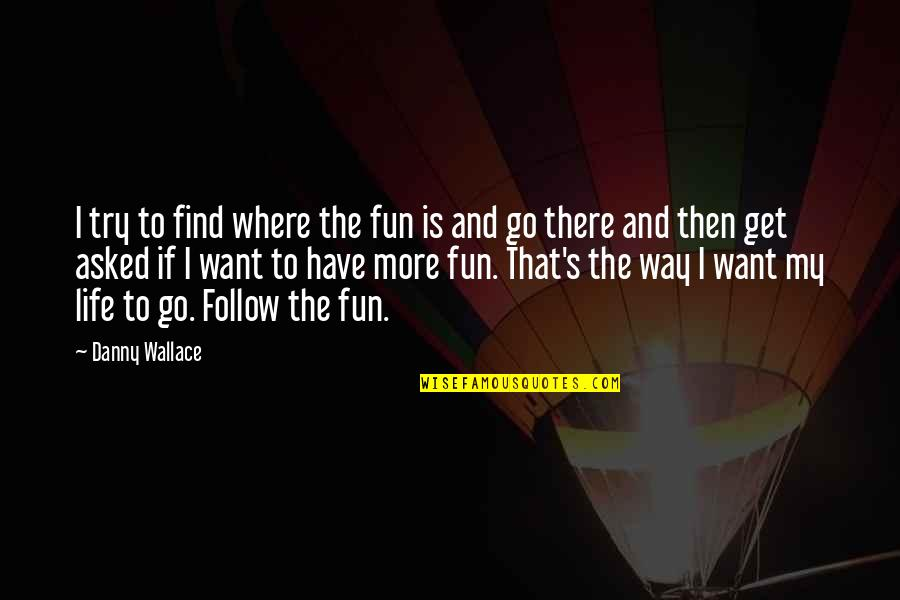 Funny Way Of Showing Love Quotes By Danny Wallace: I try to find where the fun is