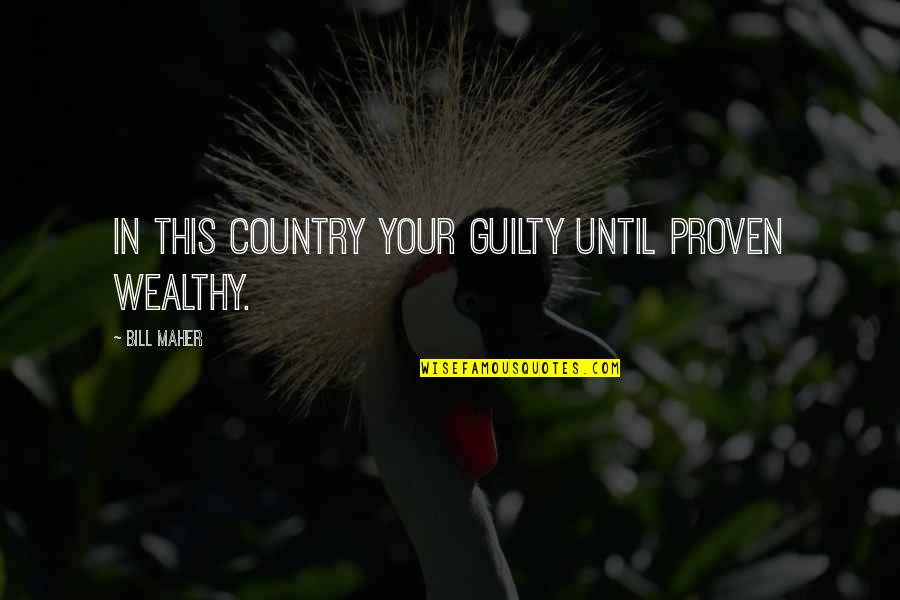 Funny Wealth Management Quotes By Bill Maher: In this country your guilty until proven wealthy.