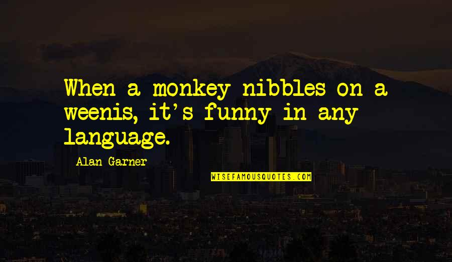 Funny When Quotes By Alan Garner: When a monkey nibbles on a weenis, it's