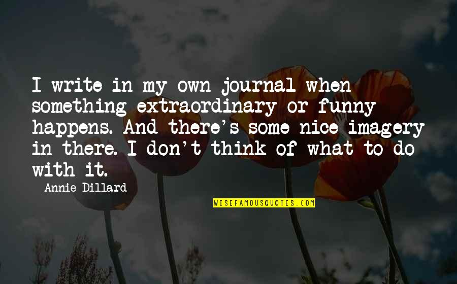 Funny When Quotes By Annie Dillard: I write in my own journal when something