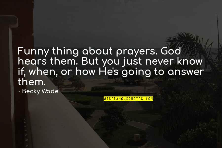 Funny When Quotes By Becky Wade: Funny thing about prayers. God hears them. But