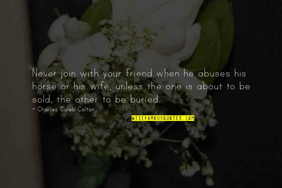 Funny When Quotes By Charles Caleb Colton: Never join with your friend when he abuses