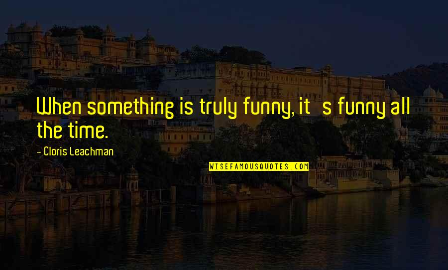Funny When Quotes By Cloris Leachman: When something is truly funny, it's funny all