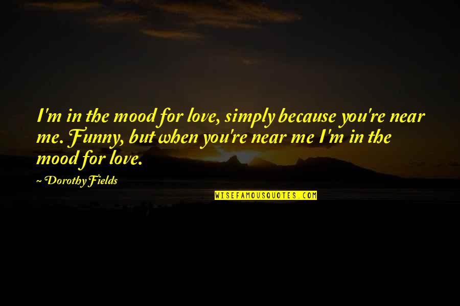 Funny When Quotes By Dorothy Fields: I'm in the mood for love, simply because