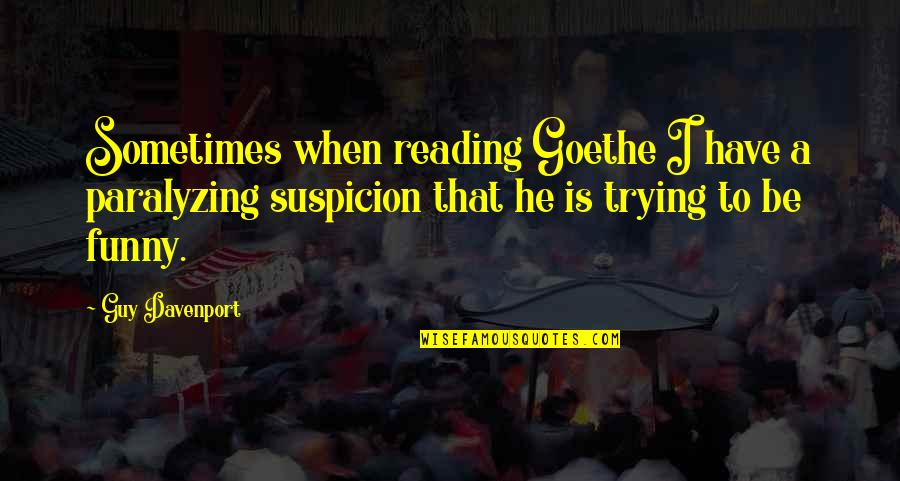 Funny When Quotes By Guy Davenport: Sometimes when reading Goethe I have a paralyzing