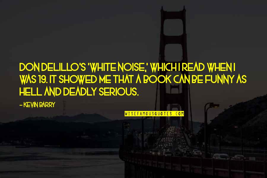 Funny When Quotes By Kevin Barry: Don DeLillo's 'White Noise,' which I read when