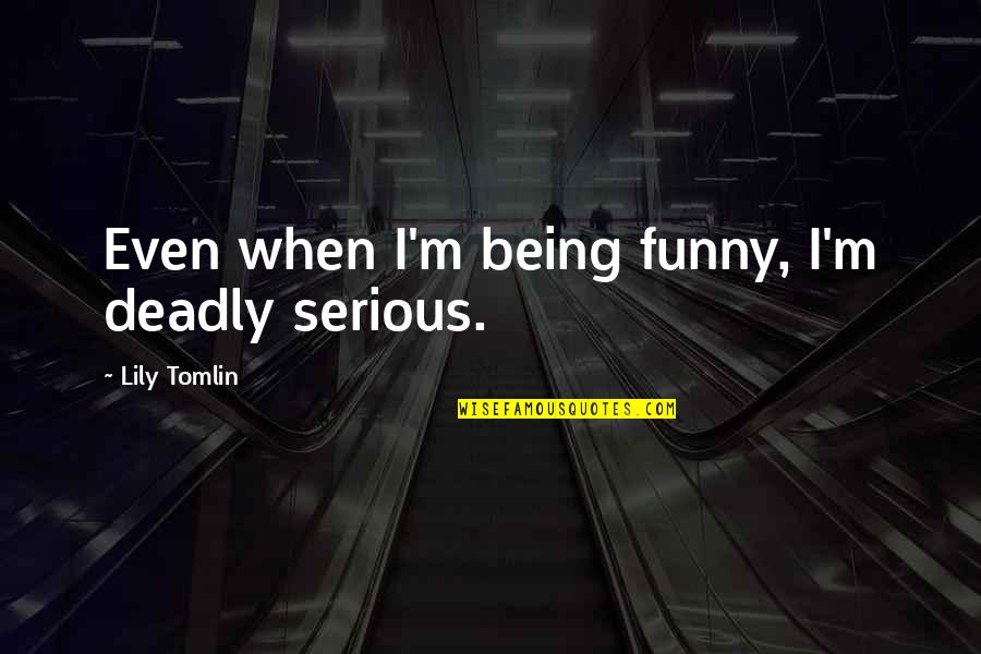 Funny When Quotes By Lily Tomlin: Even when I'm being funny, I'm deadly serious.