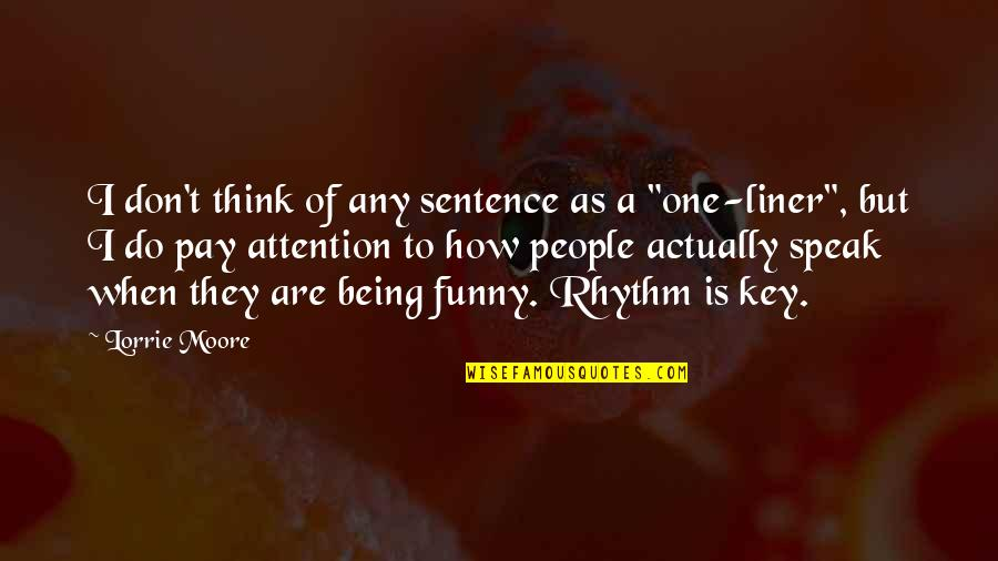 Funny When Quotes By Lorrie Moore: I don't think of any sentence as a