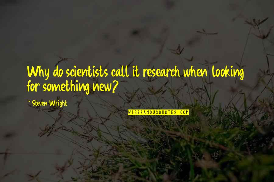 Funny When Quotes By Steven Wright: Why do scientists call it research when looking