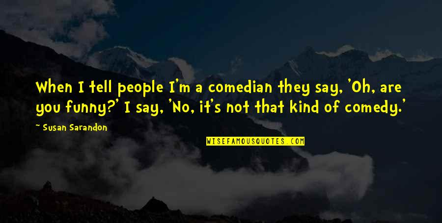 Funny When Quotes By Susan Sarandon: When I tell people I'm a comedian they