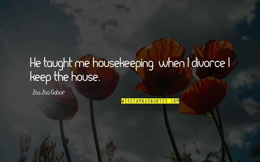 Funny When Quotes By Zsa Zsa Gabor: He taught me housekeeping; when I divorce I