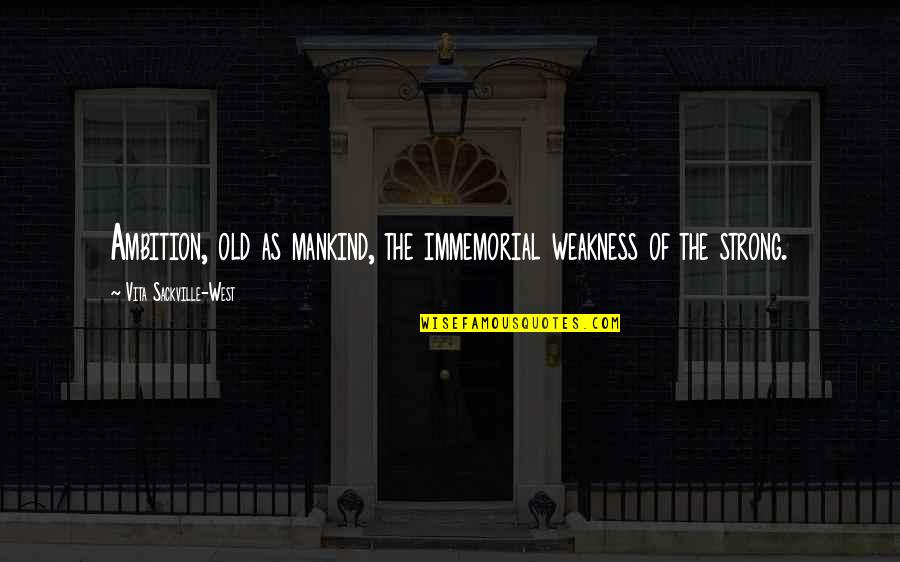 Funny Whipped Quotes By Vita Sackville-West: Ambition, old as mankind, the immemorial weakness of
