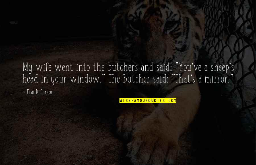 Funny Window Quotes By Frank Carson: My wife went into the butchers and said: