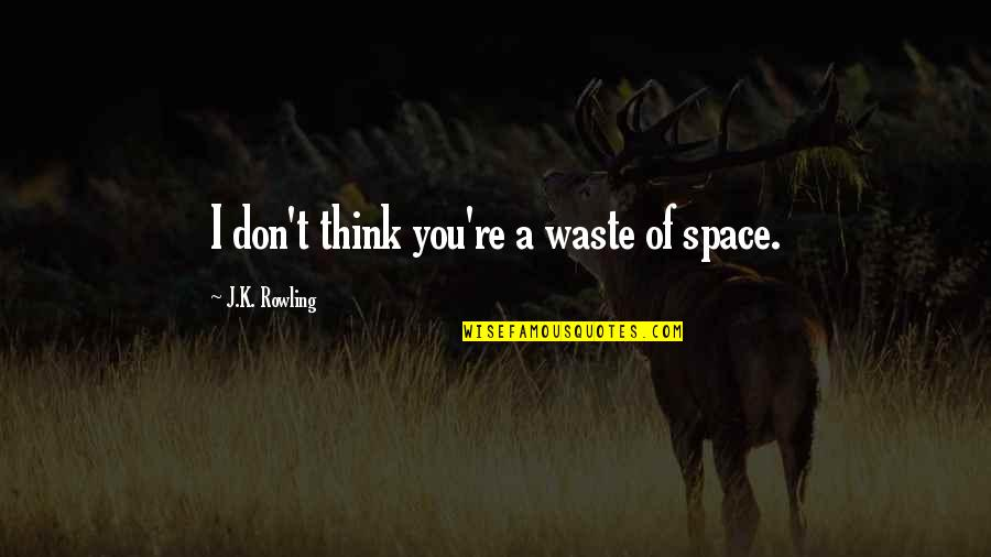 Funny Window Quotes By J.K. Rowling: I don't think you're a waste of space.