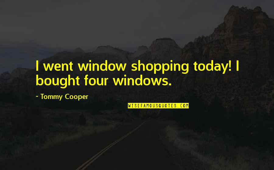 Funny Window Quotes By Tommy Cooper: I went window shopping today! I bought four