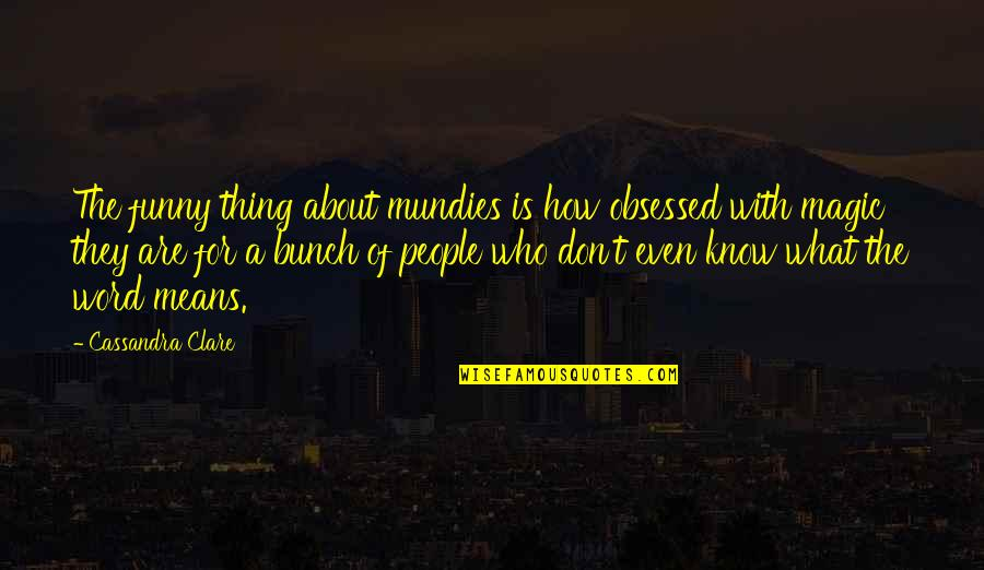 Funny Word Quotes By Cassandra Clare: The funny thing about mundies is how obsessed