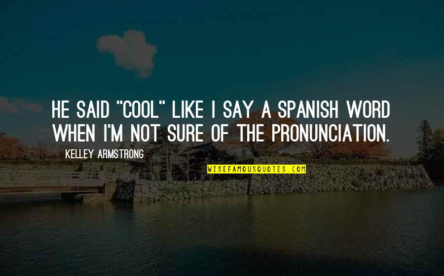 """Funny Word Quotes By Kelley Armstrong: He said """"cool"""" like I say a Spanish"""