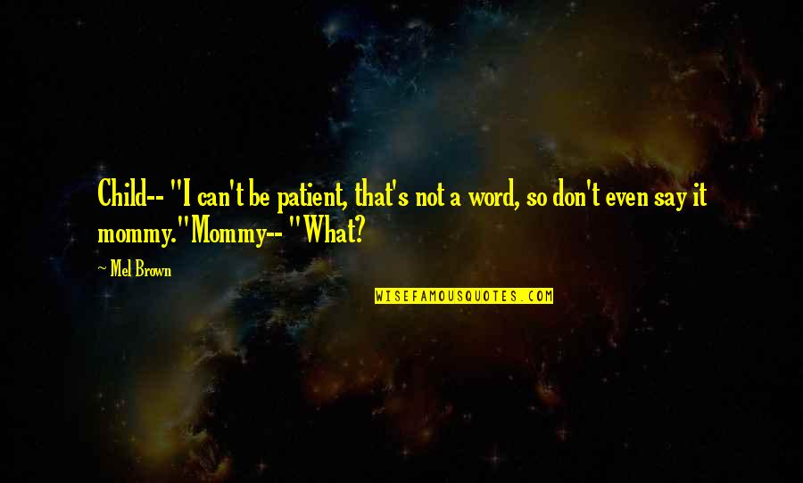 """Funny Word Quotes By Mel Brown: Child-- """"I can't be patient, that's not a"""