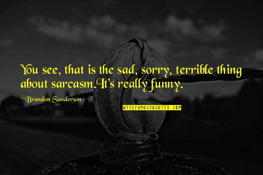 Funny You Quotes By Brandon Sanderson: You see, that is the sad, sorry, terrible