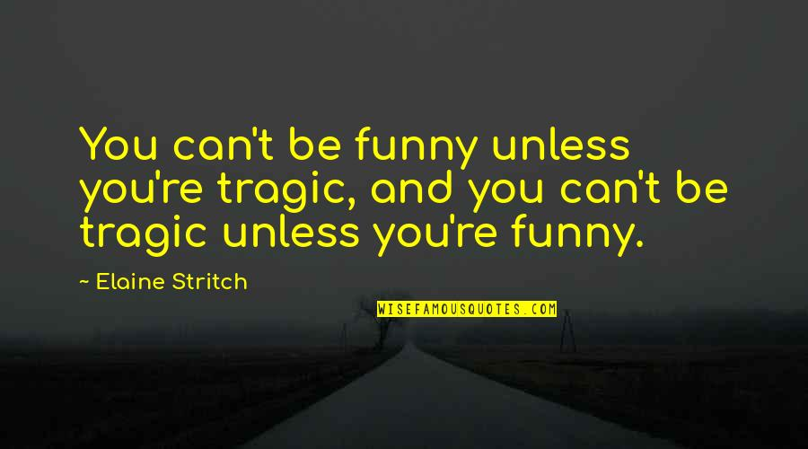 Funny You Quotes By Elaine Stritch: You can't be funny unless you're tragic, and