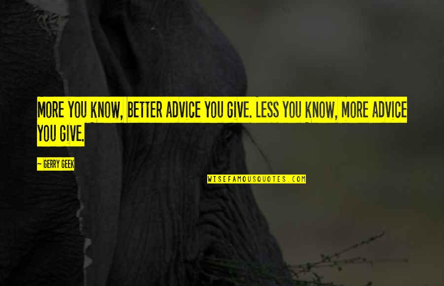 Funny You Quotes By Gerry Geek: More you know, better advice you give. Less