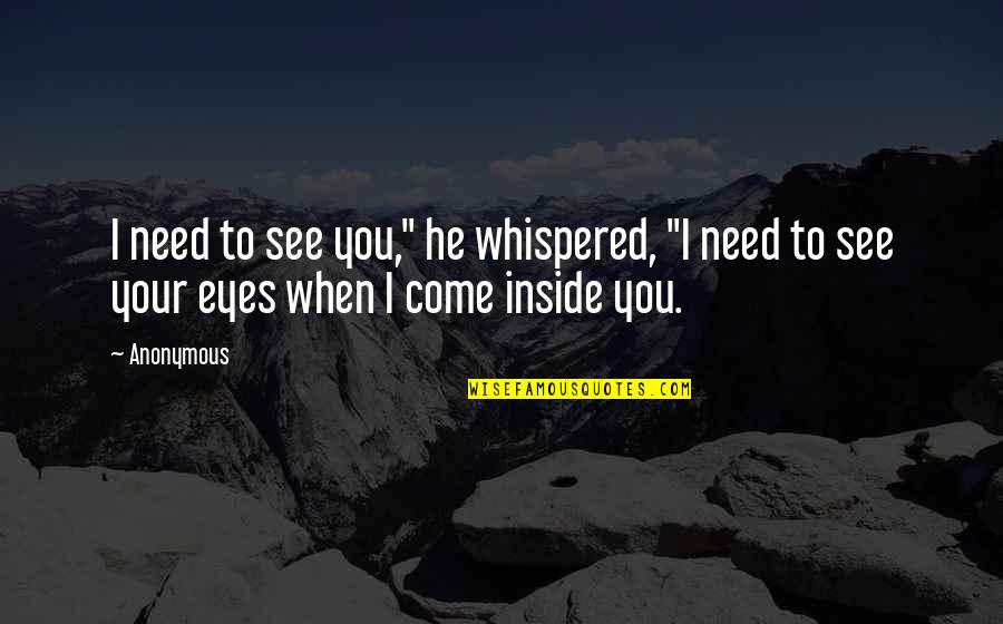 """Furied Quotes By Anonymous: I need to see you,"""" he whispered, """"I"""