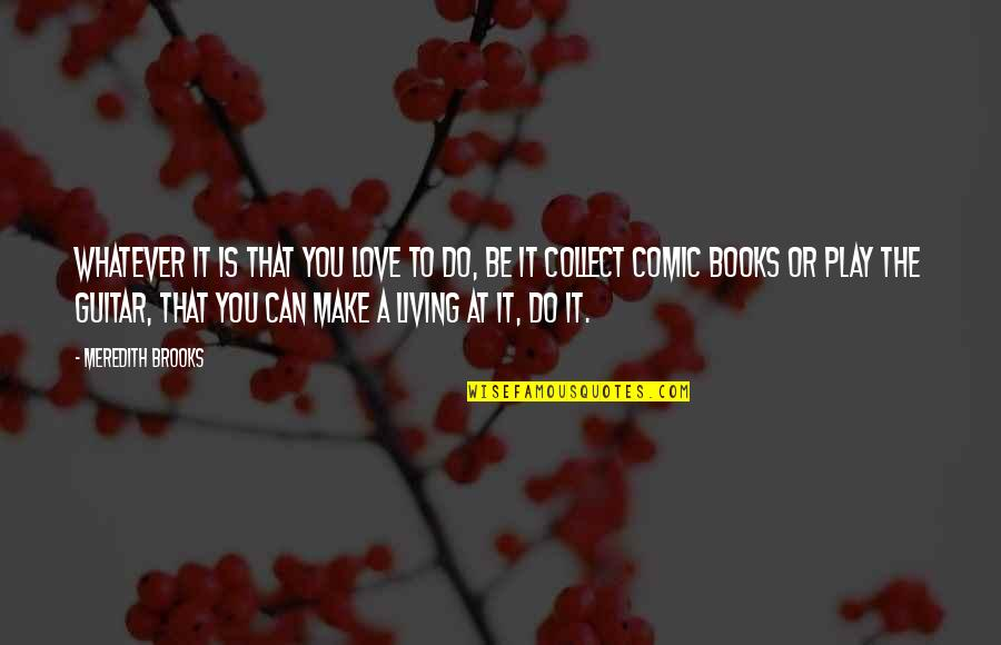 Furied Quotes By Meredith Brooks: Whatever it is that you love to do,