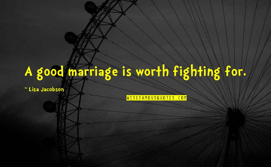 Furiosus Quotes By Lisa Jacobson: A good marriage is worth fighting for.
