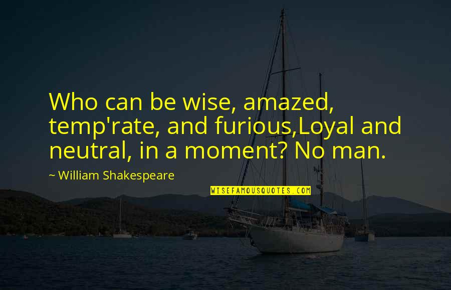 Furious 7 Quotes By William Shakespeare: Who can be wise, amazed, temp'rate, and furious,Loyal
