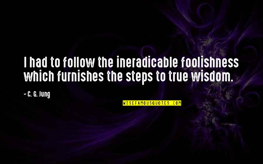 Furnishes Quotes By C. G. Jung: I had to follow the ineradicable foolishness which