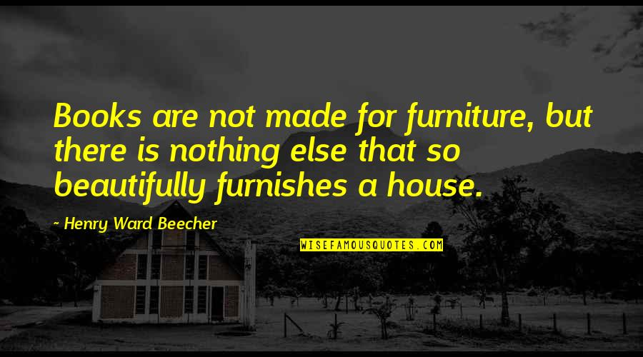 Furnishes Quotes By Henry Ward Beecher: Books are not made for furniture, but there