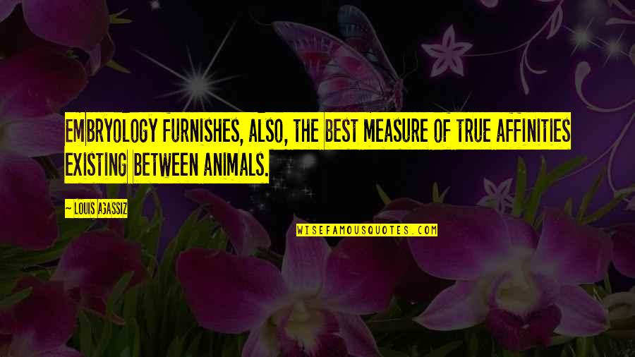 Furnishes Quotes By Louis Agassiz: Embryology furnishes, also, the best measure of true