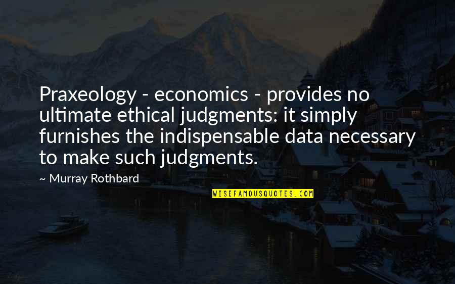 Furnishes Quotes By Murray Rothbard: Praxeology - economics - provides no ultimate ethical
