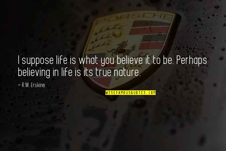 Furnishes Quotes By R.W. Erskine: I suppose life is what you believe it