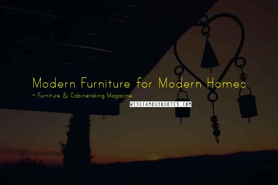 Furniture & Cabinetaking Magazine quotes: Modern Furniture for Modern Homes