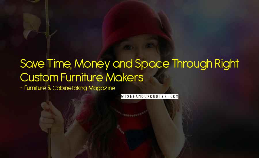 Furniture & Cabinetaking Magazine quotes: Save Time, Money and Space Through Right Custom Furniture Makers