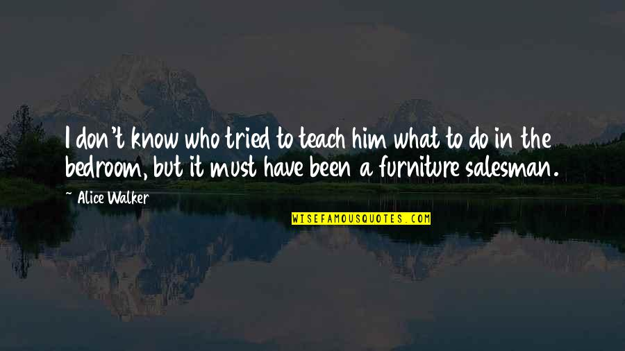 Furniture Quotes By Alice Walker: I don't know who tried to teach him