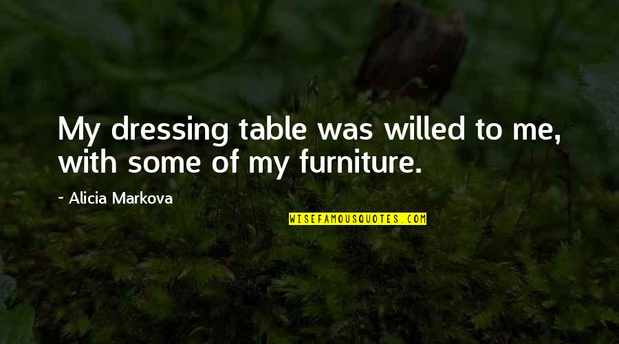 Furniture Quotes By Alicia Markova: My dressing table was willed to me, with