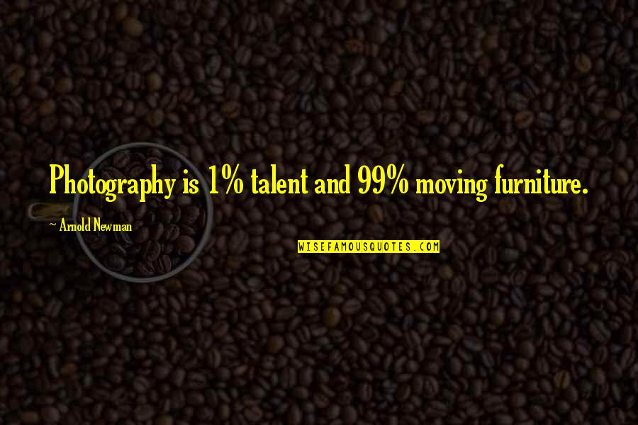 Furniture Quotes By Arnold Newman: Photography is 1% talent and 99% moving furniture.