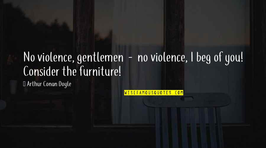 Furniture Quotes By Arthur Conan Doyle: No violence, gentlemen - no violence, I beg