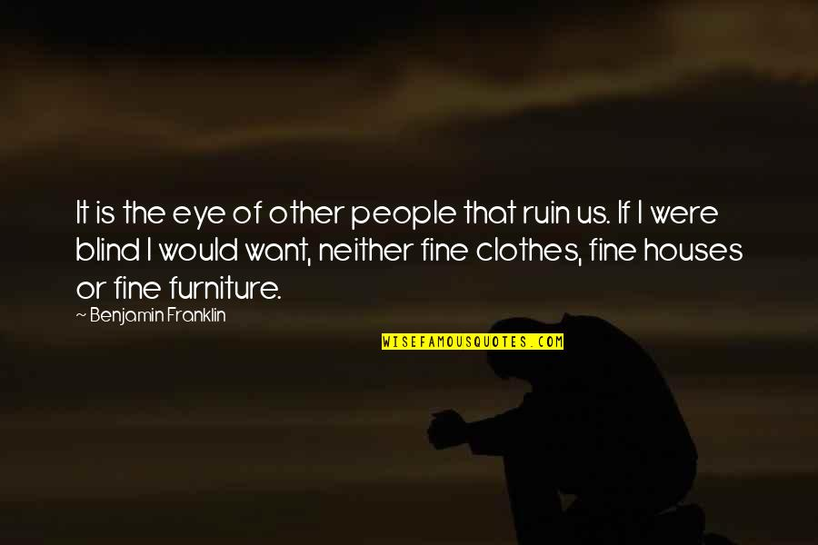 Furniture Quotes By Benjamin Franklin: It is the eye of other people that