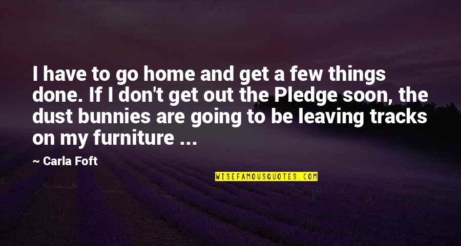 Furniture Quotes By Carla Foft: I have to go home and get a