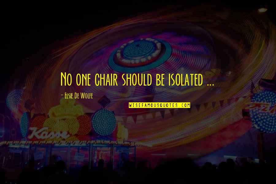 Furniture Quotes By Elsie De Wolfe: No one chair should be isolated ...